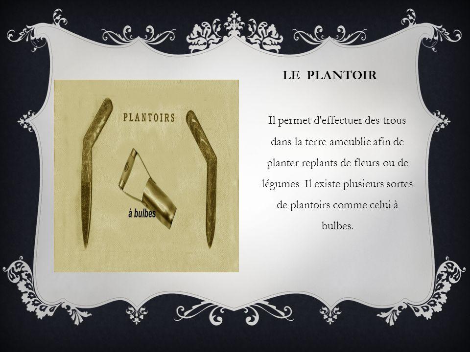 LE PLANTOIR Il permet d'effectuer des trous dans la terre ameublie afin de planter replants de fleurs ou de légumes Il existe plusieurs sortes de plan