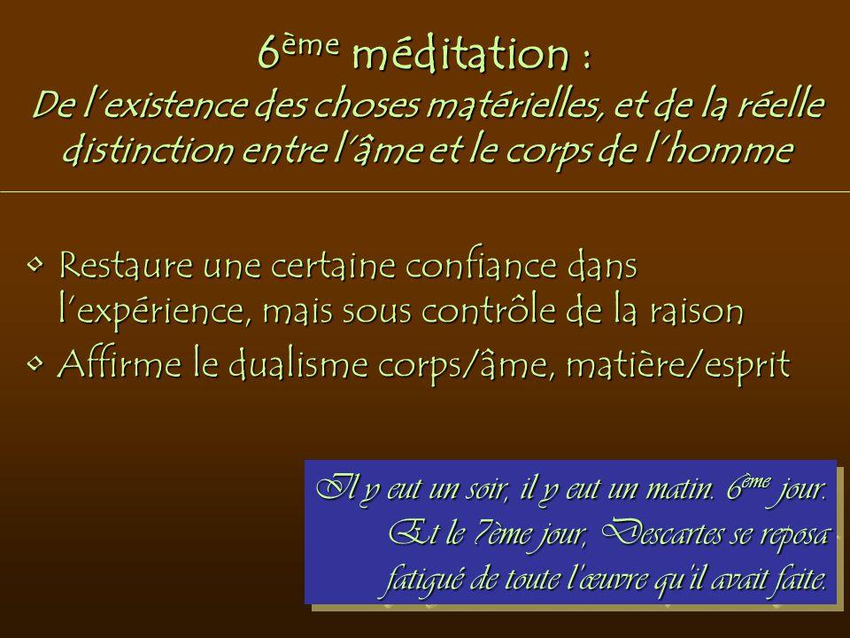 6 ème méditation : De l'existence des choses matérielles, et de la réelle distinction entre l'âme et le corps de l'homme Restaure une certaine confian