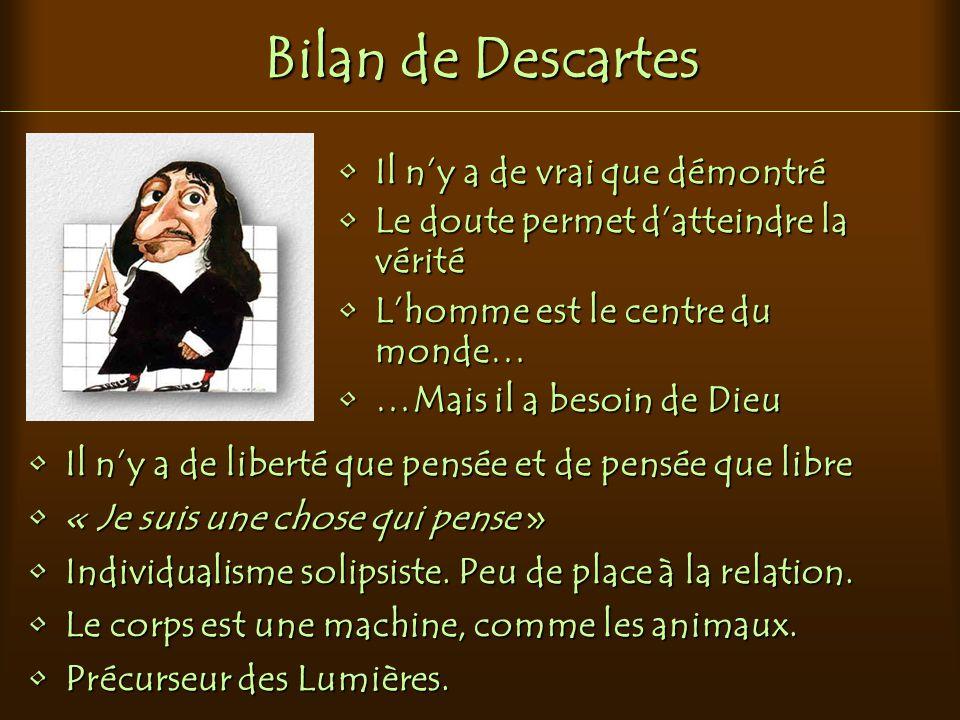 Bilan de Descartes Il n'y a de vrai que démontré Le doute permet d'atteindre la vérité L'homme est le centre du monde… …Mais il a besoin de Dieu Il n'