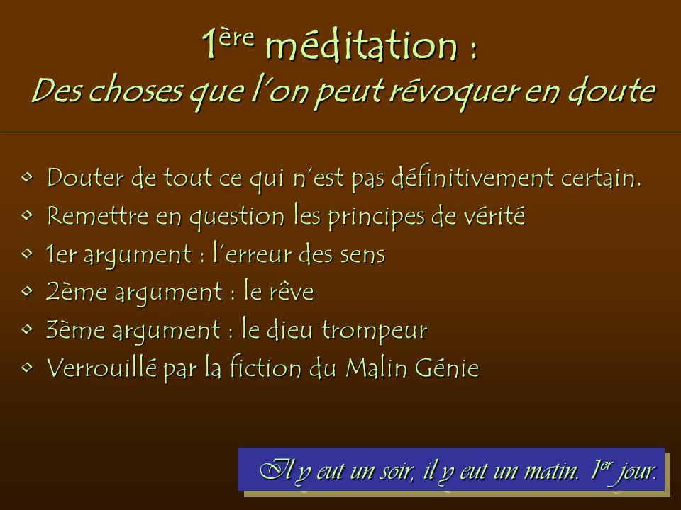 1 ère méditation : Des choses que l'on peut révoquer en doute Douter de tout ce qui n'est pas définitivement certain.Douter de tout ce qui n'est pas d