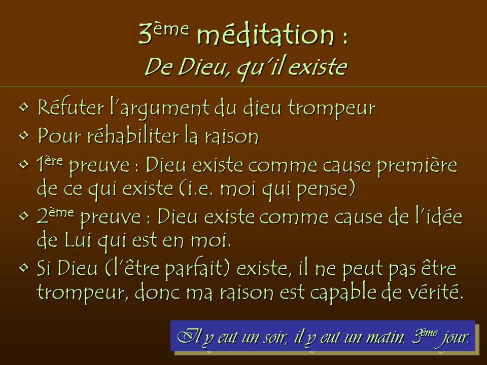 3 ème méditation : De Dieu, qu'il existe Réfuter l'argument du dieu trompeurRéfuter l'argument du dieu trompeur Pour réhabiliter la raisonPour réhabil