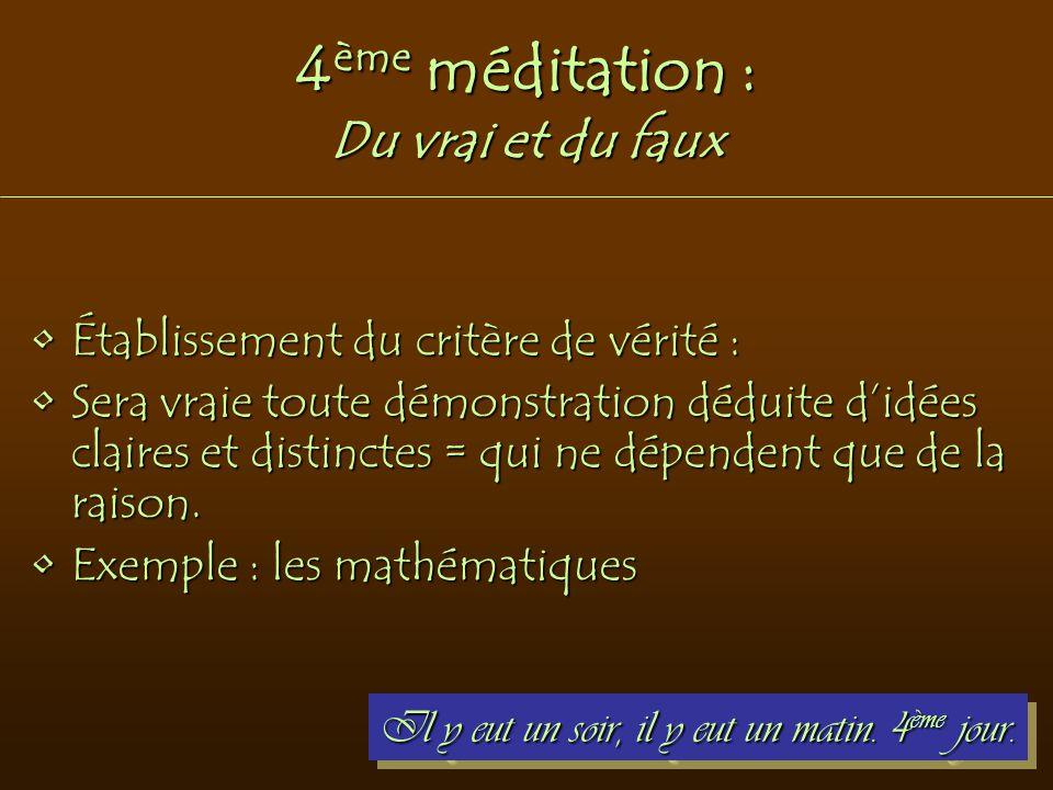 4 ème méditation : Du vrai et du faux Établissement du critère de vérité :Établissement du critère de vérité : Sera vraie toute démonstration déduite
