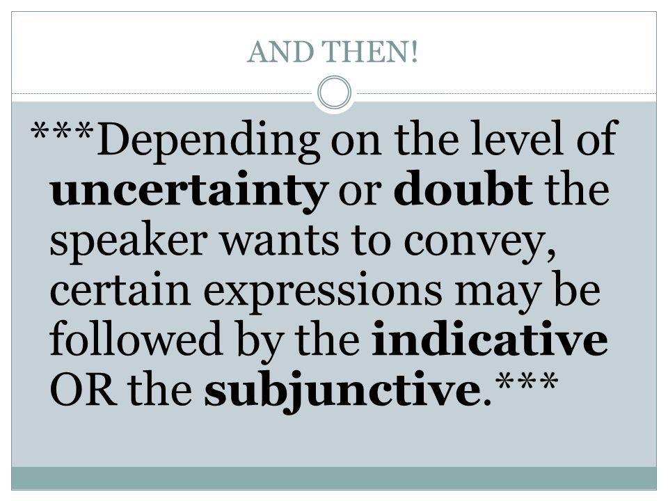 AND THEN! ***Depending on the level of uncertainty or doubt the speaker wants to convey, certain expressions may be followed by the indicative OR the