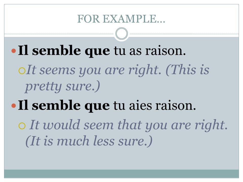 FOR EXAMPLE… Il semble que tu as raison. It seems you are right.