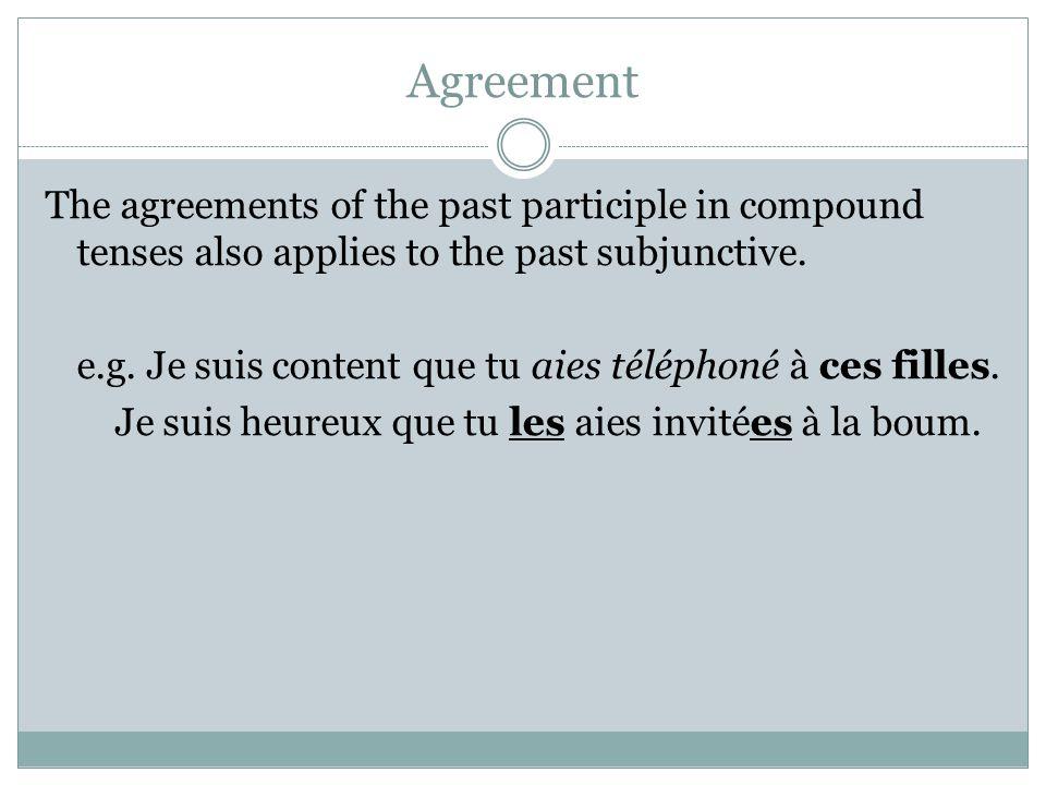 Agreement The agreements of the past participle in compound tenses also applies to the past subjunctive. e.g. Je suis content que tu aies téléphoné à