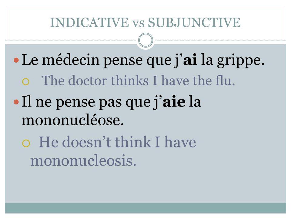 INDICATIVE vs SUBJUNCTIVE Le médecin pense que j'ai la grippe.  The doctor thinks I have the flu. Il ne pense pas que j'aie la mononucléose.  He doe