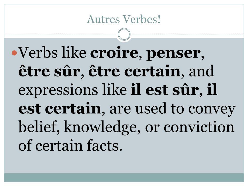 Autres Verbes! Verbs like croire, penser, être sûr, être certain, and expressions like il est sûr, il est certain, are used to convey belief, knowledg