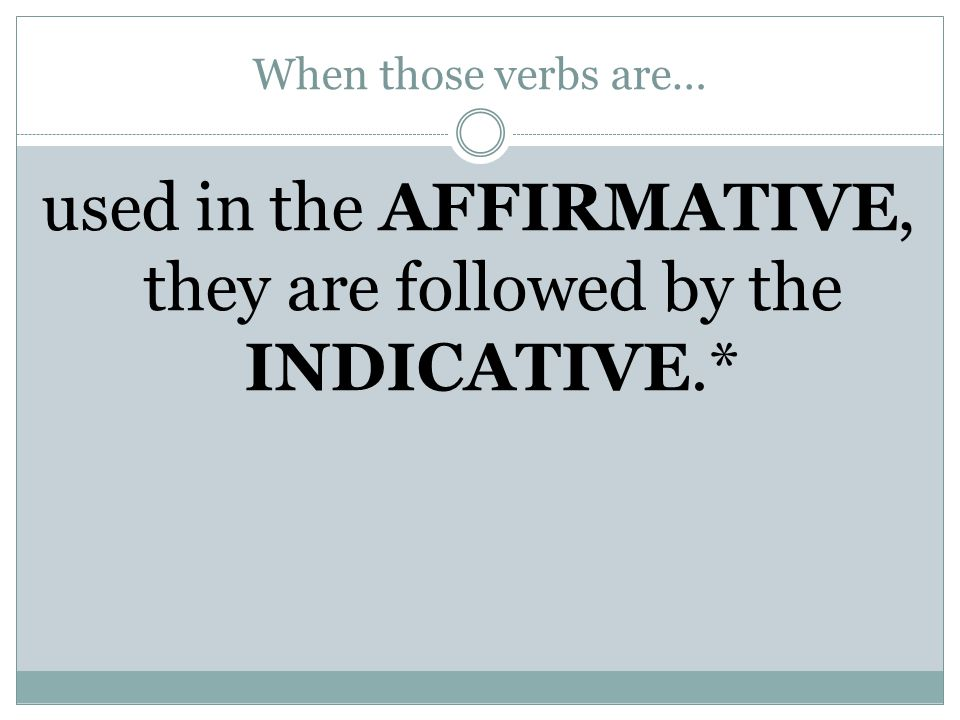 When those verbs are… used in the AFFIRMATIVE, they are followed by the INDICATIVE.*