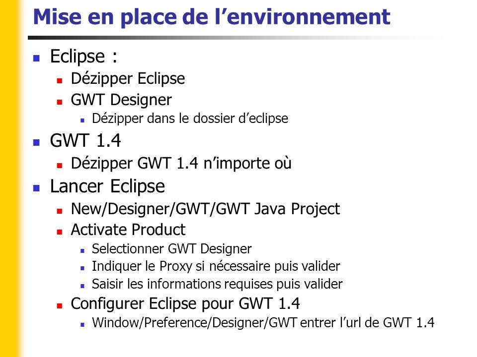 Mise en place de l'environnement Eclipse : Dézipper Eclipse GWT Designer Dézipper dans le dossier d'eclipse GWT 1.4 Dézipper GWT 1.4 n'importe où Lancer Eclipse New/Designer/GWT/GWT Java Project Activate Product Selectionner GWT Designer Indiquer le Proxy si nécessaire puis valider Saisir les informations requises puis valider Configurer Eclipse pour GWT 1.4 Window/Preference/Designer/GWT entrer l'url de GWT 1.4
