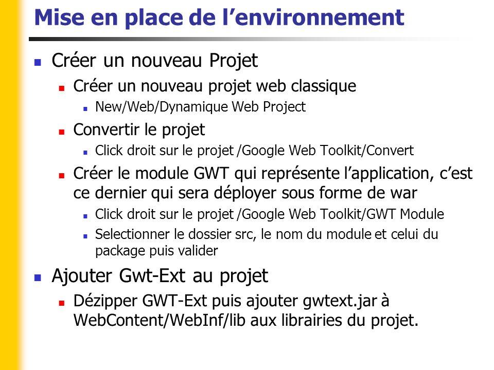 Mise en place de l'environnement Créer un nouveau Projet Créer un nouveau projet web classique New/Web/Dynamique Web Project Convertir le projet Click droit sur le projet /Google Web Toolkit/Convert Créer le module GWT qui représente l'application, c'est ce dernier qui sera déployer sous forme de war Click droit sur le projet /Google Web Toolkit/GWT Module Selectionner le dossier src, le nom du module et celui du package puis valider Ajouter Gwt-Ext au projet Dézipper GWT-Ext puis ajouter gwtext.jar à WebContent/WebInf/lib aux librairies du projet.