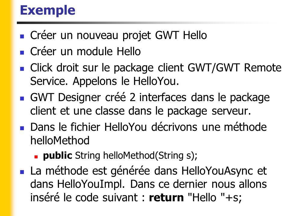 Exemple Le service est mappé dans le fichier gwt.xml On va l'appeler dans l'EntryPoint qui représente la page principale de l'appli Dans le fichier Hello.java, insérez le code suivant : package gwt.test.client; import com.google.gwt.core.client.EntryPoint; import com.google.gwt.user.client.Window; import com.google.gwt.user.client.rpc.AsyncCallback; import com.google.gwt.user.client.ui.RootPanel; import com.gwtext.client.core.EventObject; import com.gwtext.client.widgets.Button; import com.gwtext.client.widgets.Panel; import com.gwtext.client.widgets.event.ButtonListenerAdapter; import com.gwtext.client.widgets.form.Label; import com.gwtext.client.widgets.form.TextField; import com.gwtext.client.widgets.layout.VerticalLayout; /** * Entry point classes define onModuleLoad().