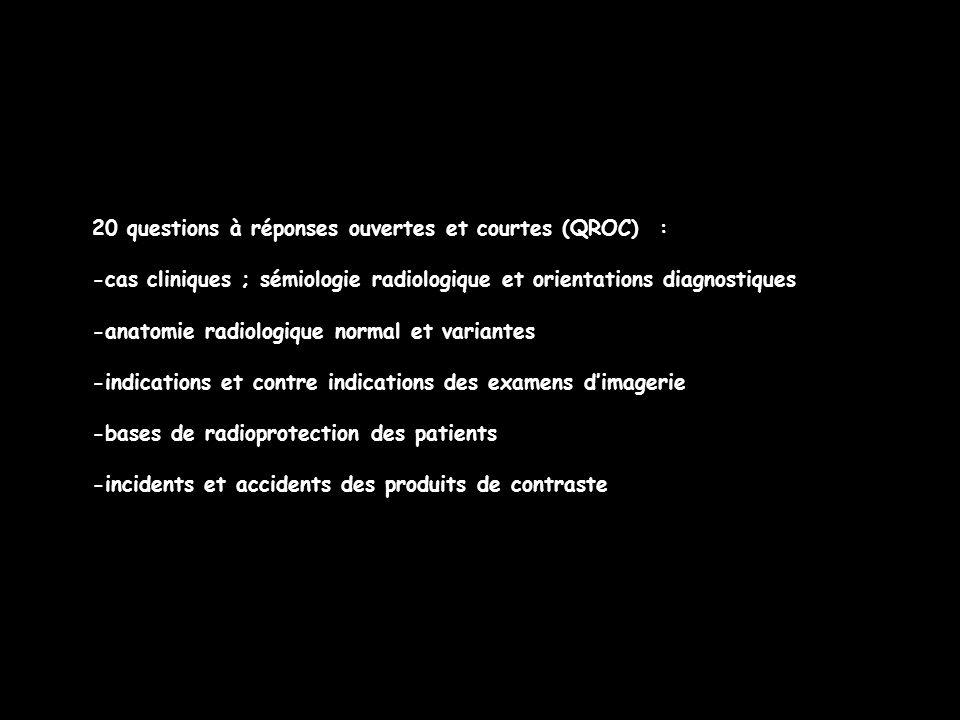 20 questions à réponses ouvertes et courtes (QROC) : -cas cliniques ; sémiologie radiologique et orientations diagnostiques -anatomie radiologique normal et variantes -indications et contre indications des examens d'imagerie -bases de radioprotection des patients -incidents et accidents des produits de contraste