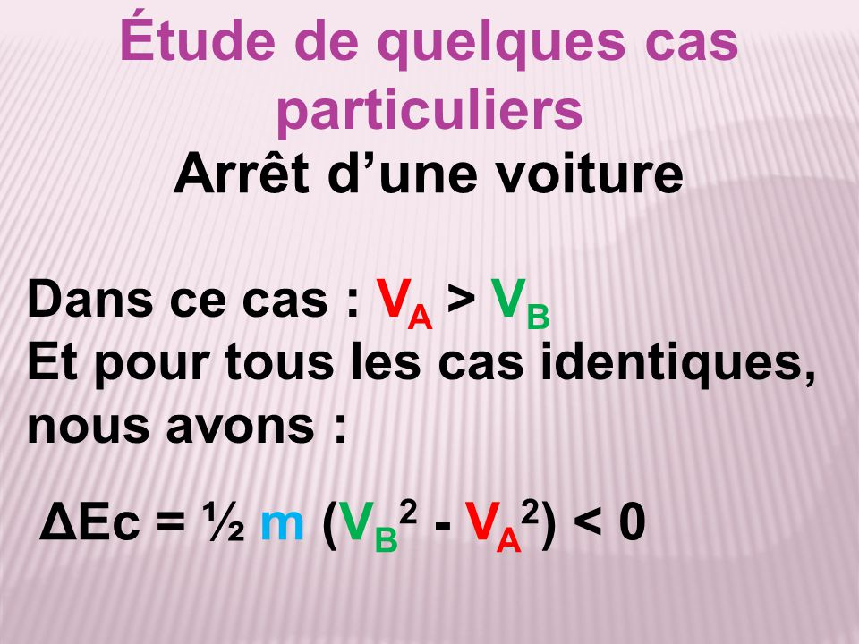 Étude de quelques cas particuliers ΔEc = ½ m (V B 2 - V A 2 ) < 0 Dans ce cas : V A > V B Et pour tous les cas identiques, nous avons : Arrêt d'une vo