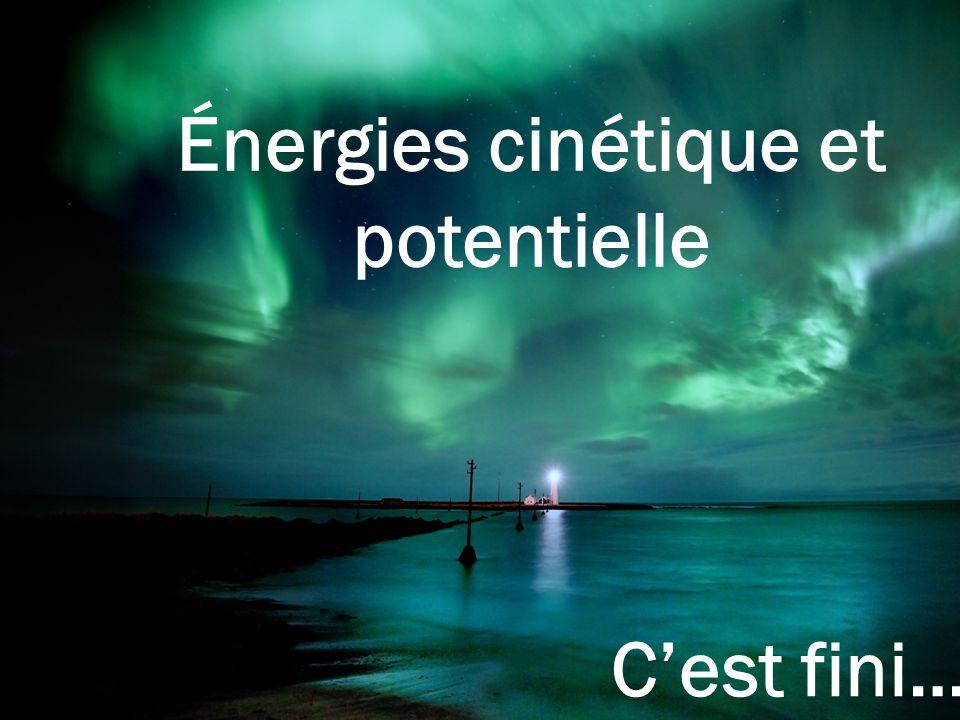 Énergies cinétique et potentielle C'est fini…