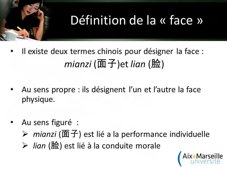 Définition de la « face » Il existe deux termes chinois pour désigner la face : mianzi ( 面子 )et lian ( 脸 ) Au sens propre : ils désignent l'un et l'autre la face physique.