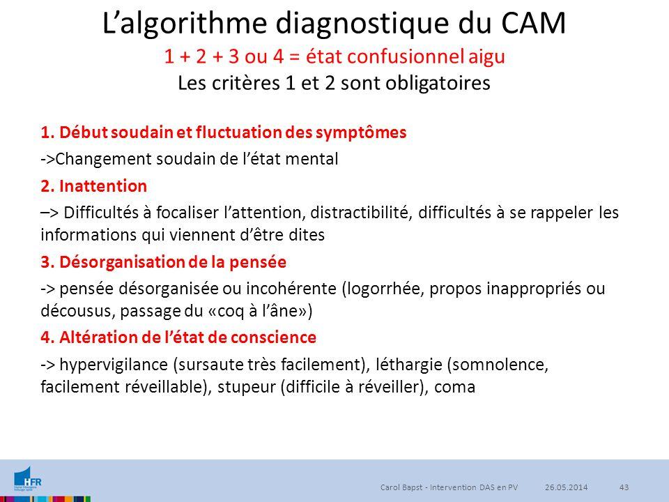 L'algorithme diagnostique du CAM 1 + 2 + 3 ou 4 = état confusionnel aigu Les critères 1 et 2 sont obligatoires 1. Début soudain et fluctuation des sym