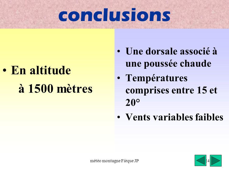 météo montagne Fièque JP24 conclusions En altitude à 1500 mètres Une dorsale associé à une poussée chaude Températures comprises entre 15 et 20° Vents