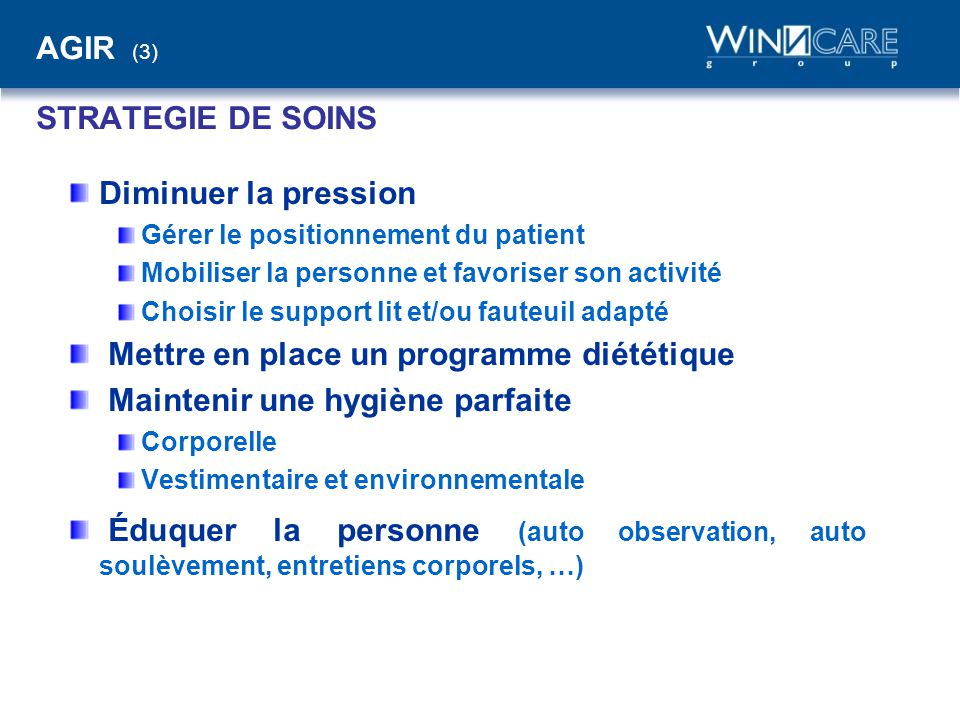 AGIR (3) STRATEGIE DE SOINS Diminuer la pression Gérer le positionnement du patient Mobiliser la personne et favoriser son activité Choisir le support