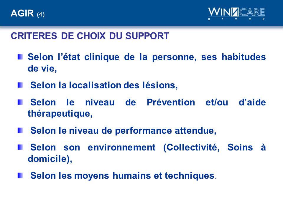 AGIR (4) CRITERES DE CHOIX DU SUPPORT Selon l'état clinique de la personne, ses habitudes de vie, Selon la localisation des lésions, Selon le niveau d