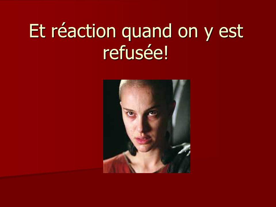 Et réaction quand on y est refusée!