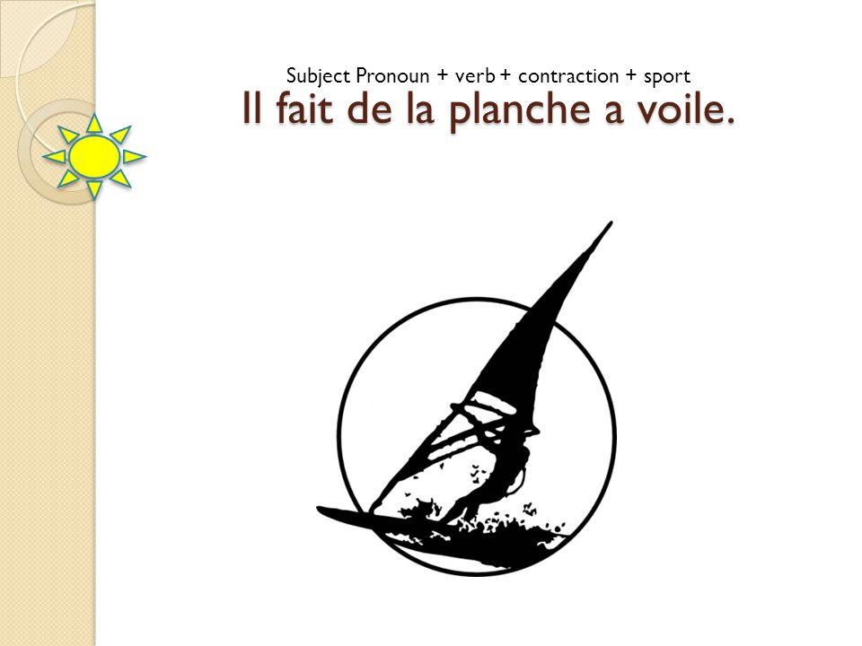 Subject Pronoun + verb + contraction + sport Il fait de la planche a voile.