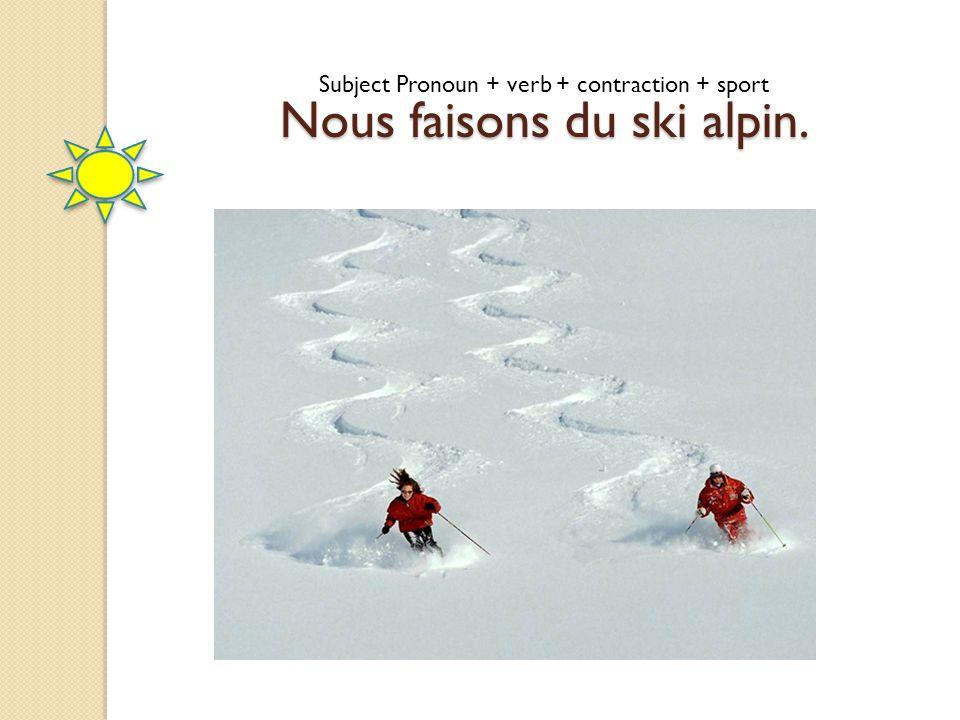 Subject Pronoun + verb + contraction + sport Nous faisons du ski alpin.