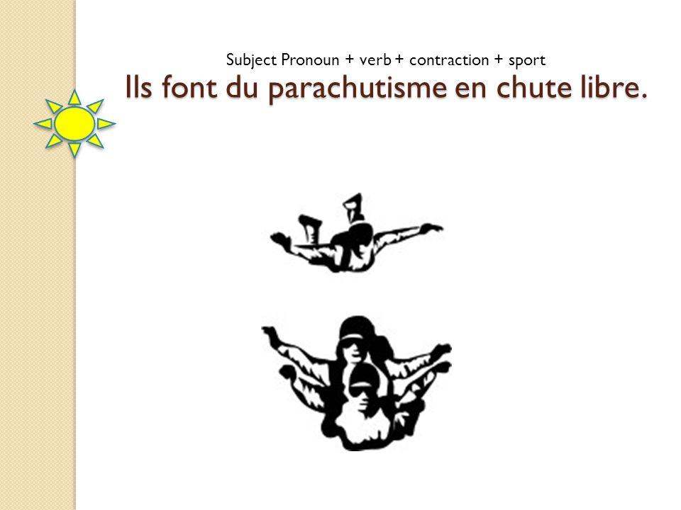 Ils font du parachutisme en chute libre. Subject Pronoun + verb + contraction + sport