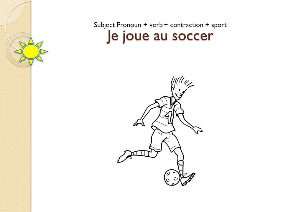 Je joue au soccer Subject Pronoun + verb + contraction + sport