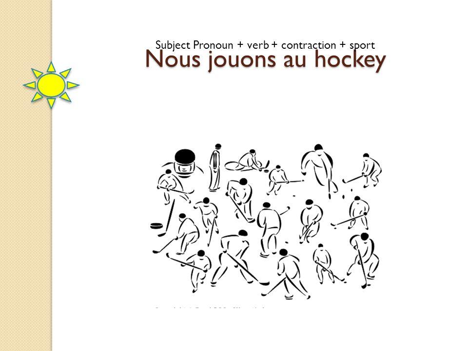 Nous jouons au hockey Subject Pronoun + verb + contraction + sport