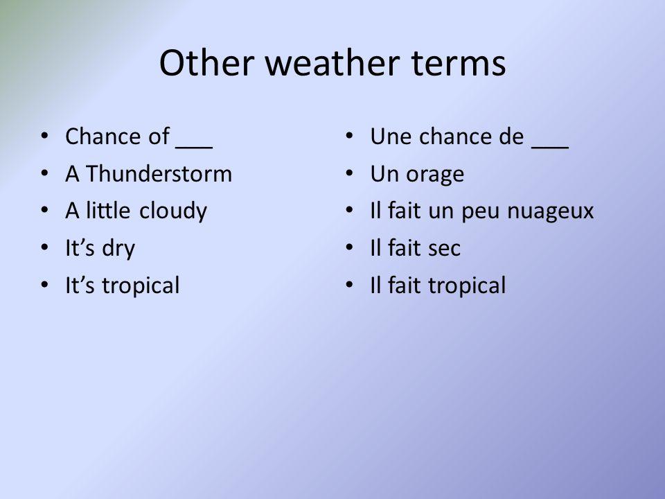 Other weather terms Chance of ___ A Thunderstorm A little cloudy It's dry It's tropical Une chance de ___ Un orage Il fait un peu nuageux Il fait sec