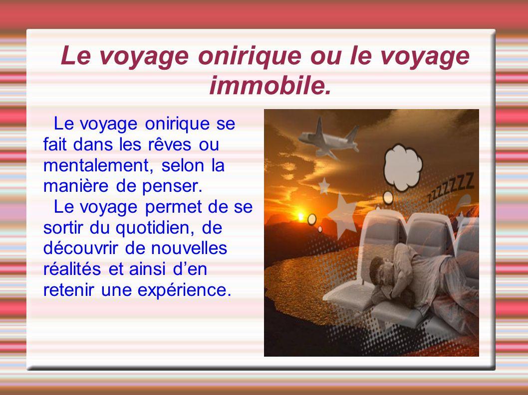 Le voyage onirique ou le voyage immobile. Le voyage onirique se fait dans les rêves ou mentalement, selon la manière de penser. Le voyage permet de se