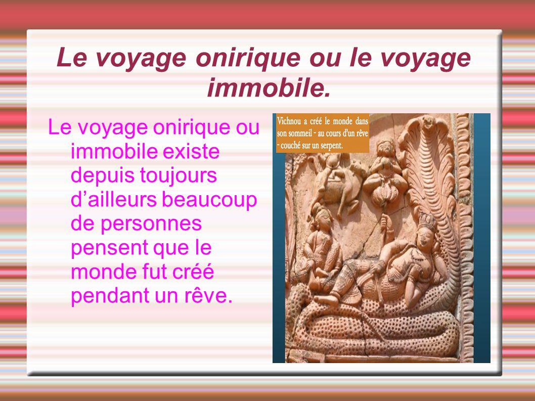 Le voyage onirique ou le voyage immobile. Le voyage onirique ou immobile existe depuis toujours d'ailleurs beaucoup de personnes pensent que le monde