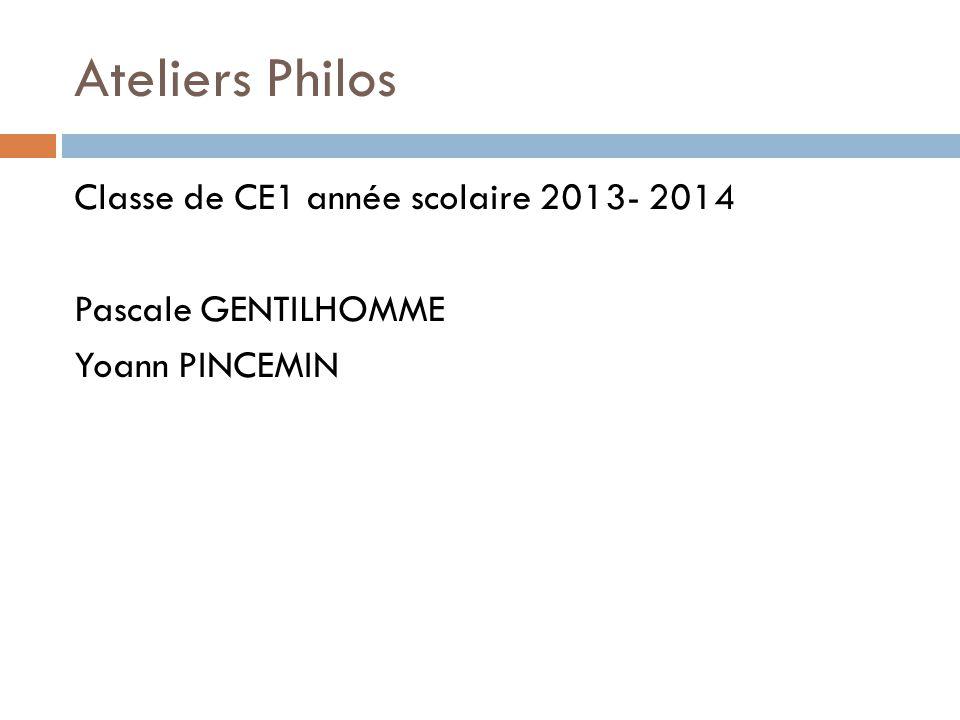 Ateliers Philos Classe de CE1 année scolaire 2013- 2014 Pascale GENTILHOMME Yoann PINCEMIN