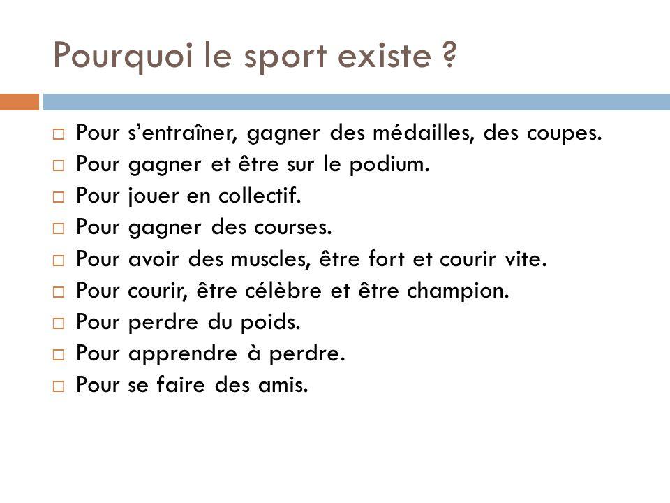 Pourquoi le sport existe ?  Pour s'entraîner, gagner des médailles, des coupes.  Pour gagner et être sur le podium.  Pour jouer en collectif.  Pou