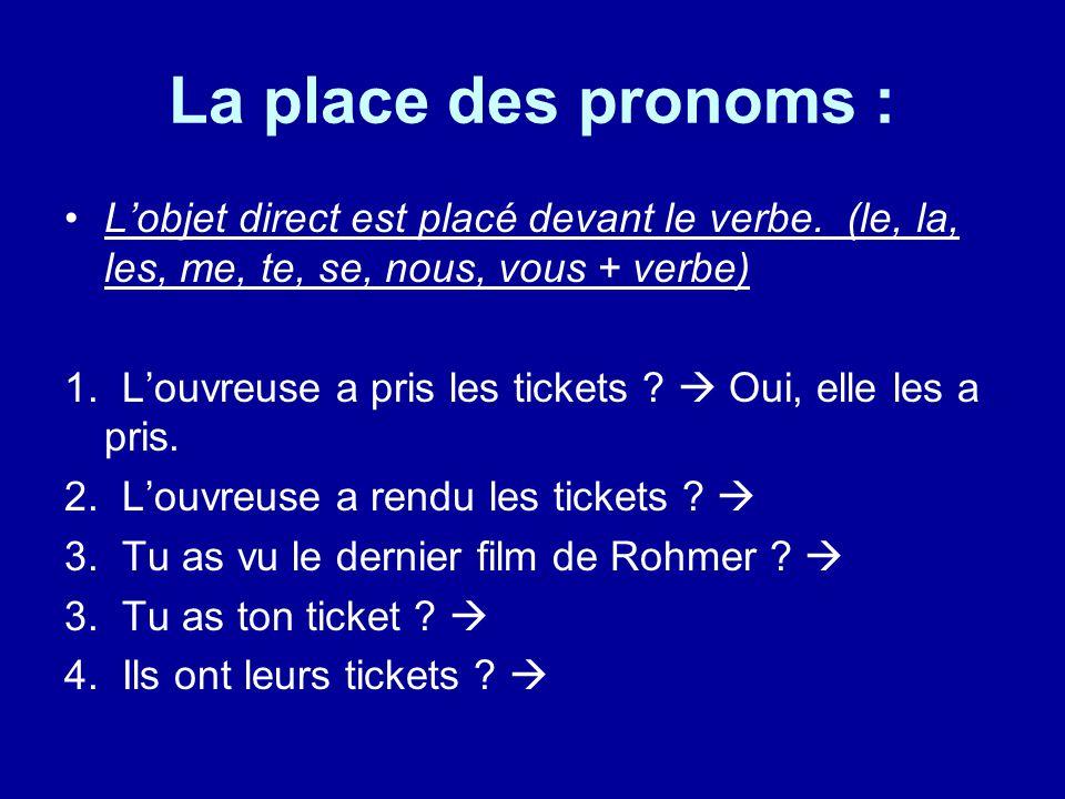 La place des pronoms : L'objet direct est placé devant le verbe. (le, la, les, me, te, se, nous, vous + verbe) 1. L'ouvreuse a pris les tickets ?  Ou