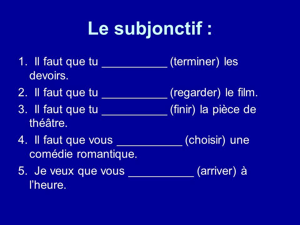 Le subjonctif : 1. Il faut que tu __________ (terminer) les devoirs. 2. Il faut que tu __________ (regarder) le film. 3. Il faut que tu __________ (fi