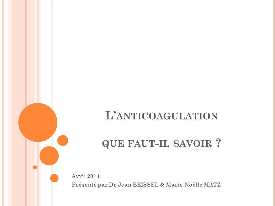 L' ANTICOAGULATION QUE FAUT - IL SAVOIR ? Avril 2014 Présenté par Dr Jean BEISSEL & Marie-Noëlle MATZ
