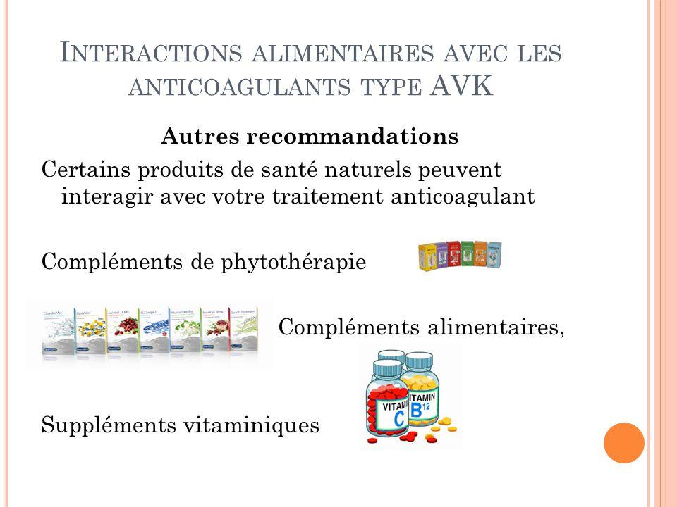 I NTERACTIONS ALIMENTAIRES AVEC LES ANTICOAGULANTS TYPE AVK Autres recommandations Certains produits de santé naturels peuvent interagir avec votre tr