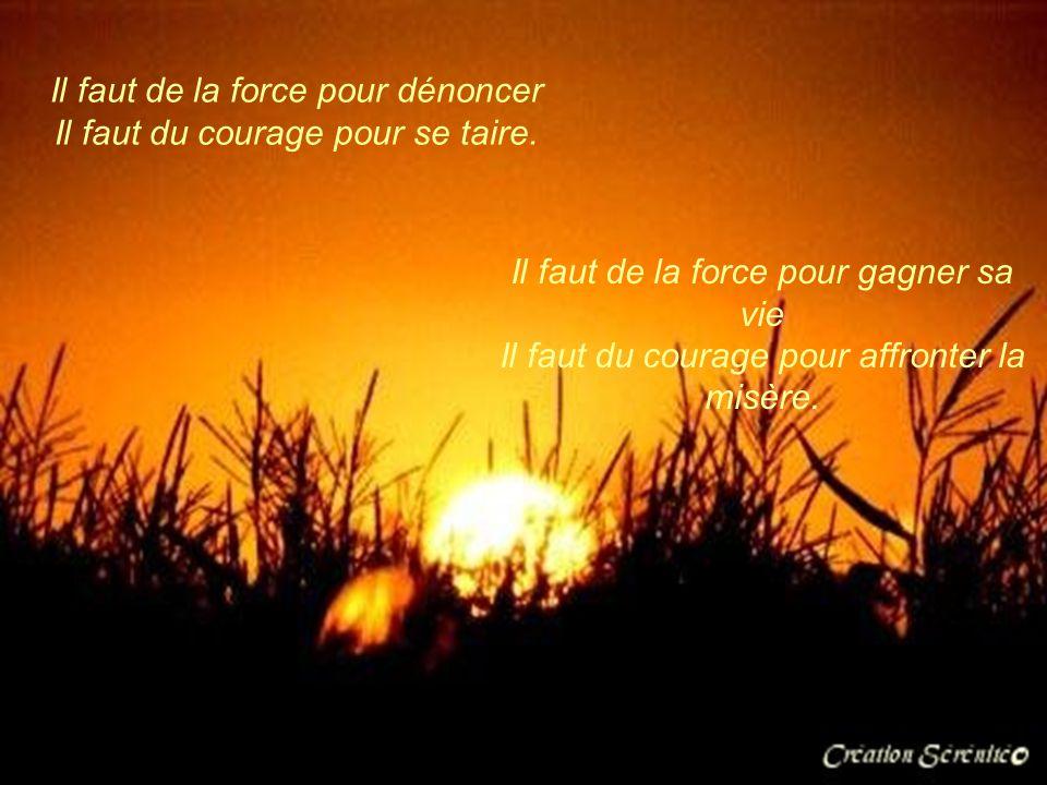 Il faut de la force pour choisir Il faut du courage pour renoncer. Il faut de la force pour accepter les épreuves Il faut du courage pour en rire.