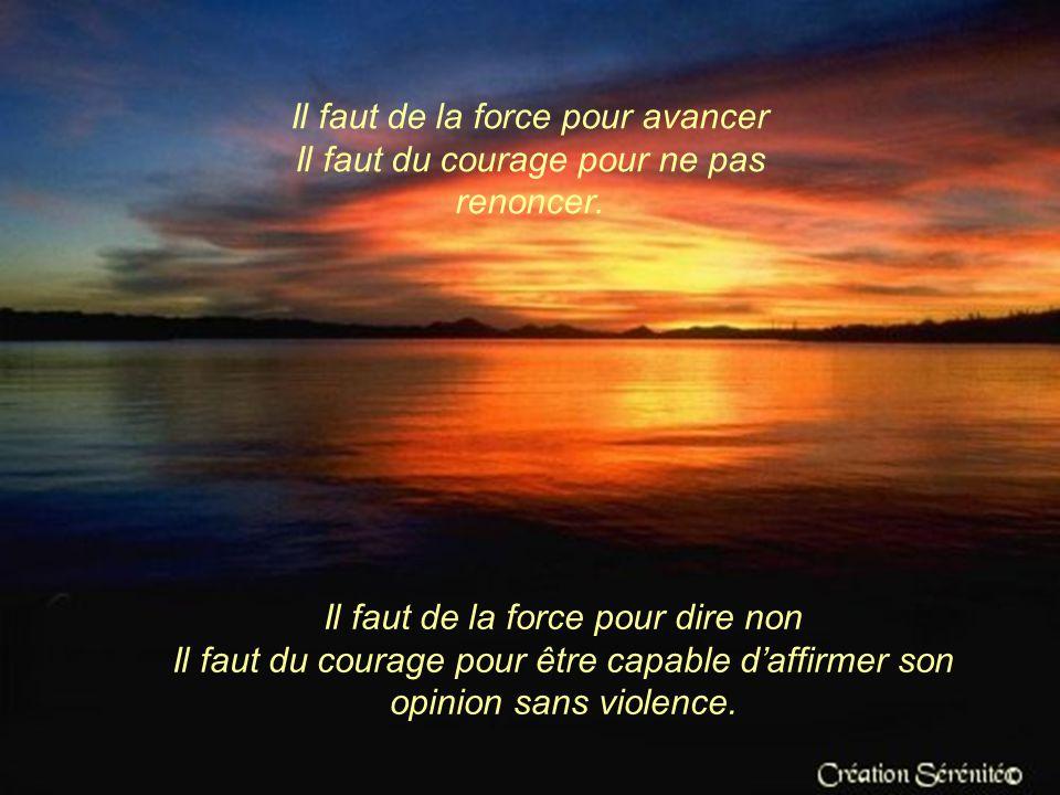 Il faut de la force pour dénoncer Il faut du courage pour se taire. Il faut de la force pour gagner sa vie Il faut du courage pour affronter la misère