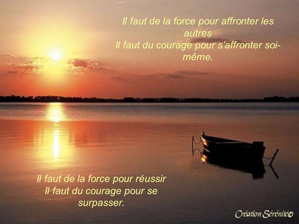 Il faut de la force pour avancer Il faut du courage pour ne pas renoncer. Il faut de la force pour dire non Il faut du courage pour être capable d'aff