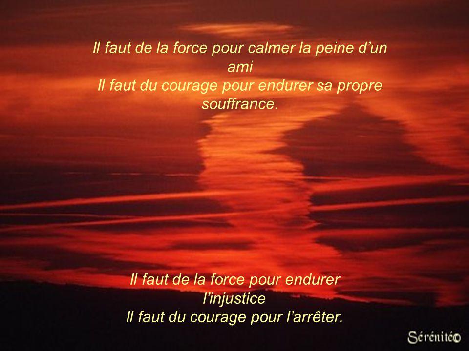 Il faut de la force pour affronter les autres Il faut du courage pour s'affronter soi- même. Il faut de la force pour réussir Il faut du courage pour