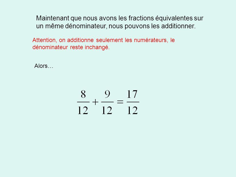 Maintenant que nous avons les fractions équivalentes sur un même dénominateur, nous pouvons les additionner. Attention, on additionne seulement les nu