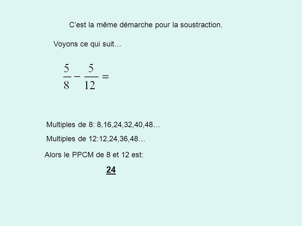 C'est la même démarche pour la soustraction. Voyons ce qui suit… Alors le PPCM de 8 et 12 est: Multiples de 8: 8,16,24,32,40,48… Multiples de 12:12,24