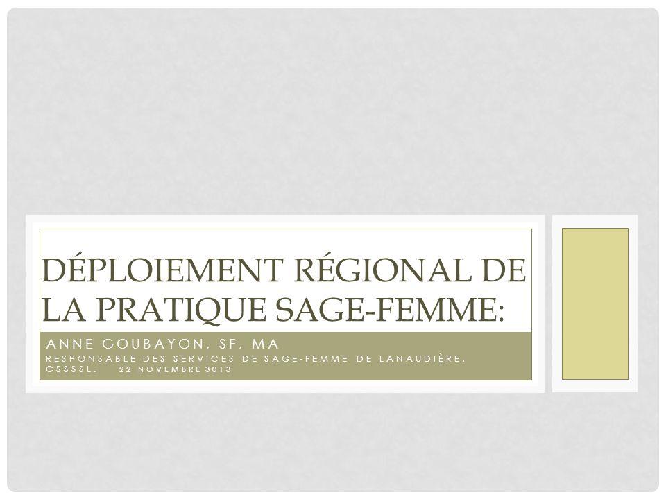ANNE GOUBAYON, SF, MA RESPONSABLE DES SERVICES DE SAGE-FEMME DE LANAUDIÈRE. CSSSSL. 22 NOVEMBRE 3013 DÉPLOIEMENT RÉGIONAL DE LA PRATIQUE SAGE-FEMME: