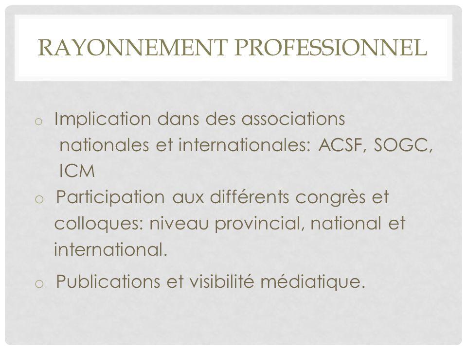 RAYONNEMENT PROFESSIONNEL o Implication dans des associations nationales et internationales: ACSF, SOGC, ICM o Participation aux différents congrès et