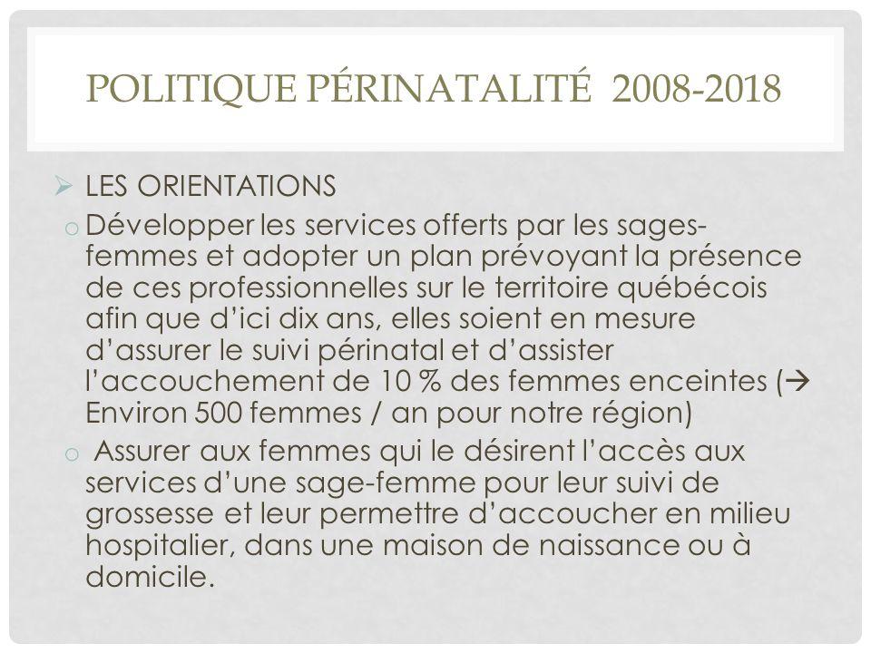 POLITIQUE PÉRINATALITÉ 2008-2018  LES ORIENTATIONS o Développer les services offerts par les sages- femmes et adopter un plan prévoyant la présence d