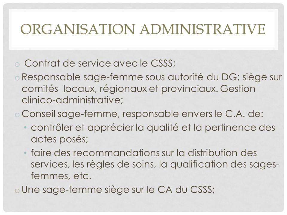 ORGANISATION ADMINISTRATIVE o Contrat de service avec le CSSS; o Responsable sage-femme sous autorité du DG; siège sur comités locaux, régionaux et pr