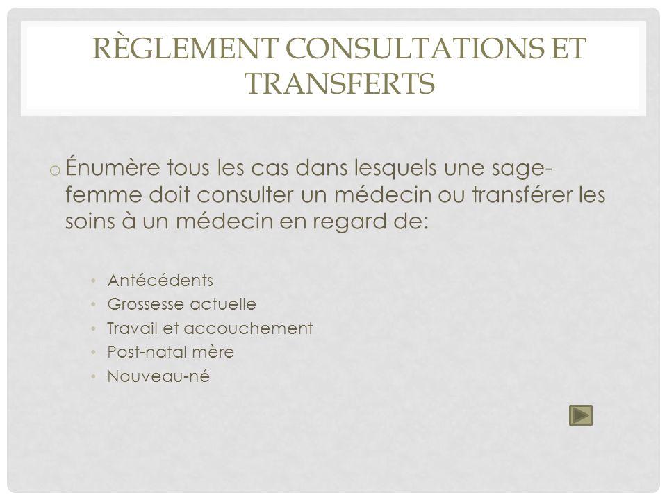 RÈGLEMENT CONSULTATIONS ET TRANSFERTS o Énumère tous les cas dans lesquels une sage- femme doit consulter un médecin ou transférer les soins à un méde