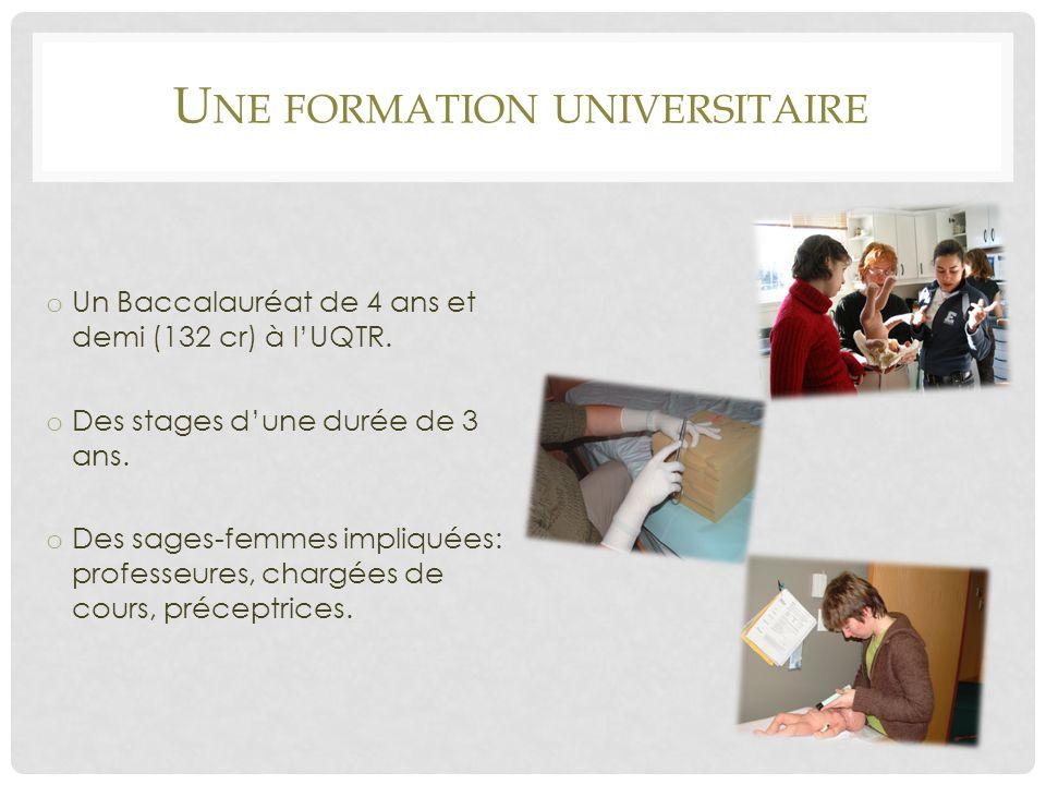 U NE FORMATION UNIVERSITAIRE o Un Baccalauréat de 4 ans et demi (132 cr) à l'UQTR. o Des stages d'une durée de 3 ans. o Des sages-femmes impliquées: p